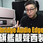 Cambridge Audio Edge NQ + Edge W 英倫旗艦靚聲西裝評測