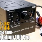 Aroma Audio A100、Power Station 100 Pro – 通吃 2.5 / 3.5 / 4.4【耳擴系統評測】